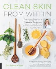 Clean Skin from Within - The Spa Doctor's Two-Week Program to Glowing, Naturally Youthful Skin ebook by Trevor Cates