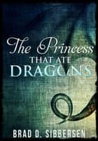 The Princess That Ate Dragons ebook by Brad D. Sibbersen