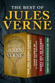 The Best of Jules Verne - Twenty Thousand Leagues Under the Sea, Around the World in Eighty Days, Journey to the Center of the Earth, and The Mysterious Island ebook by Jules Verne