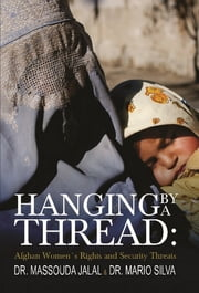 Hanging By A Thread: - Afghan Womens Rights and Security Threats ebook by Massouda Dr Jalal,Mario Dr. Silva