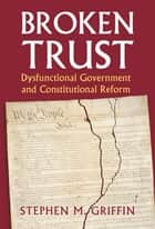 Broken Trust - Dysfunctional Government and Constitutional Reform ebook by Stephen M. Griffin