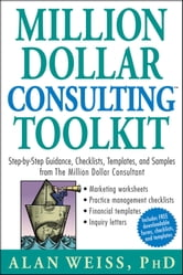 Million Dollar Consulting Toolkit - Step-by-Step Guidance, Checklists, Templates, and Samples from The Million Dollar Consultant ebook by Alan Weiss