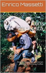 Cafè Zapatista - How to Support a Libertarian Society by Drinking Coffee ebook by Enrico Massetti