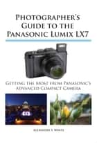 Photographer's Guide to the Panasonic Lumix LX7 - Getting the Most from Panasonic's Advanced Compact Camera ebook by Alexander S. White