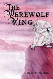 The Werewolf King - Chronicles Of A Werewolf: Three ebook by Clint Romag