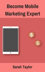 Become Mobile Marketing Expert ebook by Sarah Taylor