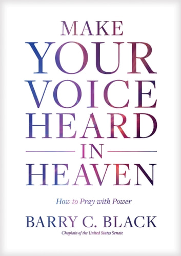 Make Your Voice Heard in Heaven - How to Pray with Power ebook by Barry C. Black