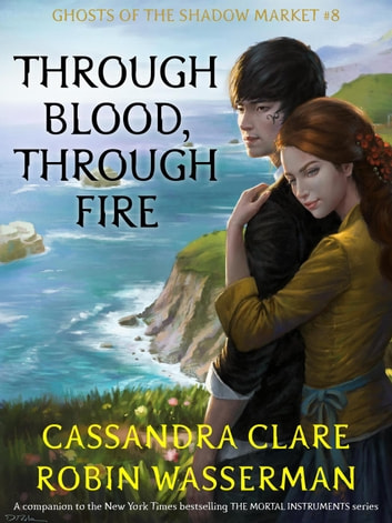 Through Blood, Through Fire - Ghosts of the Shadow Market, #8 ebook by Cassandra Clare,Robin Wasserman