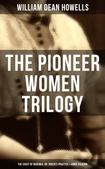 The Pioneer Women Trilogy: The Coast of Bohemia, Dr. Breen's Practice & Annie Kilburn ebook by William Dean Howells