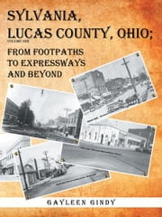 Sylvania, Lucas County, Ohio; - From Footpaths to Expressways and Beyond ebook by Gayleen Gindy