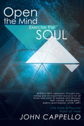 Open the Mind Exercise the Soul - Life from a Psychic Point of View ebook by John Cappello