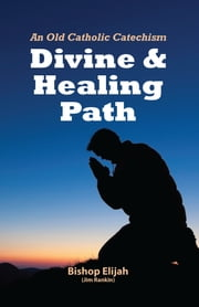 Divine and Healing Path - An Old Catholic Catechism ebook by Bishop Elijah,Jim Rankin