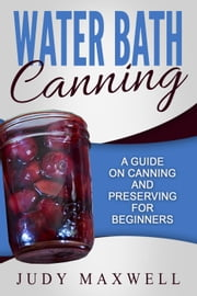 Water Bath Canning: A Guide On Canning And Preserving For Beginners ebook by Judy Maxwell