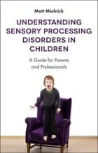 Understanding Sensory Processing Disorders in Children - A Guide for Parents and Professionals ebook by Matt Mielnick