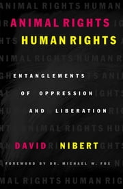 Animal Rights/Human Rights - Entanglements of Oppression and Liberation ebook by David Nibert,Michael W. Dr. Fox