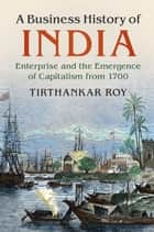 A Business History of India - Enterprise and the Emergence of Capitalism from 1700 ebook by Tirthankar Roy