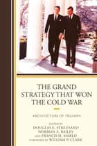 The Grand Strategy that Won the Cold War - Architecture of Triumph ebook by Douglas E. Streusand, Norman A. Bailey, Francis H. Marlo,...