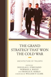 The Grand Strategy that Won the Cold War - Architecture of Triumph ebook by Douglas E. Streusand,Norman A. Bailey,Francis H. Marlo,William P. Clark,Richard V. Allen,Norman A. Bailey,Ronald B. Frankum Jr.,Derek Leebaert,John Lenczowski,Carnes Lord,Francis H. Marlo,Richard Pipes,Roger W. Robinson,Douglas E. Streusand,Paul D. Gelpi