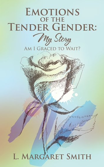 Emotions of the Tender Gender: My Story - Am I Graced to Wait? ebook by L. Margaret Smith