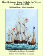 How Britannia Came to Rule the Waves: Updated to 1900 ebook by William Henry Giles Kingston