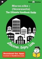 Ultimate Handbook Guide to Maracaibo : (Venezuela) Travel Guide ebook by Romelia Crittenden