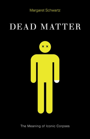 Dead Matter - The Meaning of Iconic Corpses ebook by Margaret Schwartz