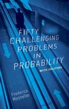 Fifty Challenging Problems in Probability with Solutions ebook by Frederick Mosteller