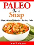 Paleo in a Snap - Mouth Watering Recipes for Busy Folks ebook by Laura K. Johnson