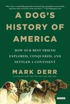 A Dog's History of America: How Our Best Friend Explored, Conquered, and Settled a Continent ebook by Mark Derr