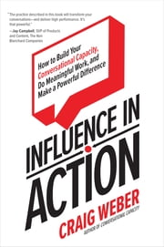 Influence in Action: How to Build Your Conversational Capacity, Do Meaningful Work, and Make a Powerful Difference ebook by Craig Weber