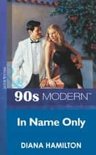 In Name Only (Mills & Boon Vintage 90s Modern) ebook by Diana Hamilton