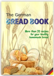 The German Bread Book - More than 70 recipes for healthy German bread ebook by Christopher A. B. Etiko