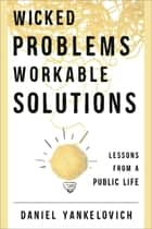 Wicked Problems, Workable Solutions ebook by Daniel Yankelovich