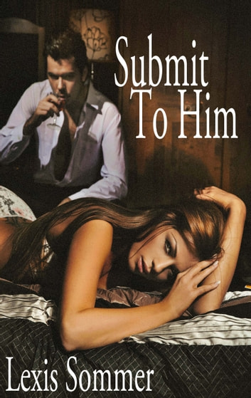 Submit To Him 1 ebook by Lexis Sommer