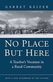 No Place But Here - A Teacher's Vocation in a Rural Community ebook by Garret Keizer