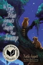 The True Blue Scouts of Sugar Man Swamp ebook by Kathi Appelt