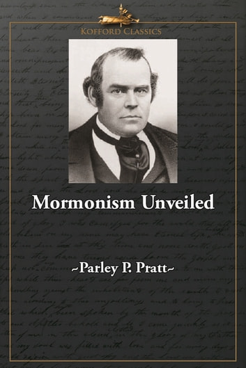 Mormonism Unveiled - Zion's Watchman Unmasked And its Editor Mr. La Roy Sunderland Exposed: Truth Vindicated, The Devil Mad, and Priestcraft in Danger!!! ebook by Parley P. Pratt,