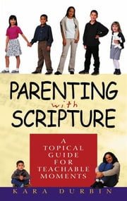 Parenting With Scripture: A Topical Guide For Teachable Moments ebook by Durbin,Kara