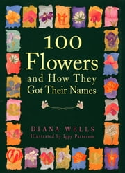 100 Flowers and How They Got Their Names ebook by Diana Wells,Ippy Patterson
