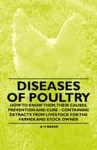 Diseases of Poultry - How to Know Them, Their Causes, Prevention and Cure - Containing Extracts from Livestock for the Farmer and Stock Owner ebook by A. H Baker