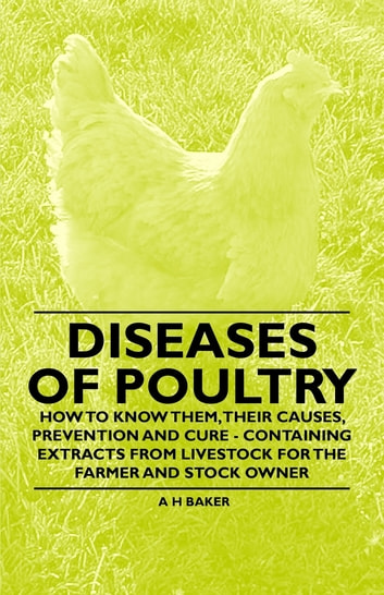 Diseases of Poultry - How to Know Them, Their Causes, Prevention and Cure - Containing Extracts from Livestock for the Farmer and Stock Owner ebook by A. H. Baker