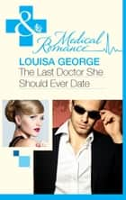 The Last Doctor She Should Ever Date (Mills & Boon Medical) ebook by Louisa George