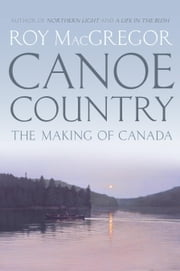 Canoe Country - The Making of Canada ebook by Roy MacGregor