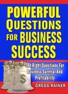 Powerful Questions for Business Success: The Right Questions for Business Survival and Profitability eBook by GREGG RAINER