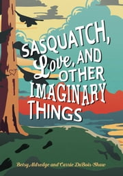 Sasquatch, Love, and Other Imaginary Things ebook by Betsy Aldredge, Carrie DuBois-Shaw