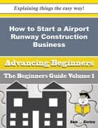 How to Start a Airport Runway Construction Business (Beginners Guide) ebook by Albina Arevalo