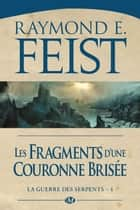 Les Fragments d'une couronne brisée - La Guerre des Serpents, T4 ebook by Raymond E. Feist
