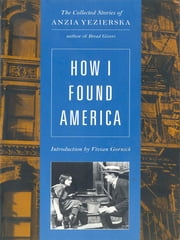 How I Found America: Collected Stories of Anzia Yezierska (Second Edition) ebook by Anzia Yezierska,Vivian Gornick