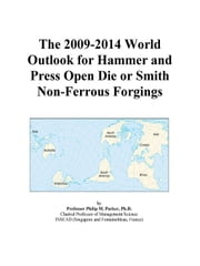 The 2009-2014 World Outlook for Hammer and Press Open Die or Smith Non-Ferrous Forgings ebook by ICON Group International, Inc.