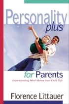 Personality Plus for Parents - Understanding What Makes Your Child Tick ebook by Florence Littauer
